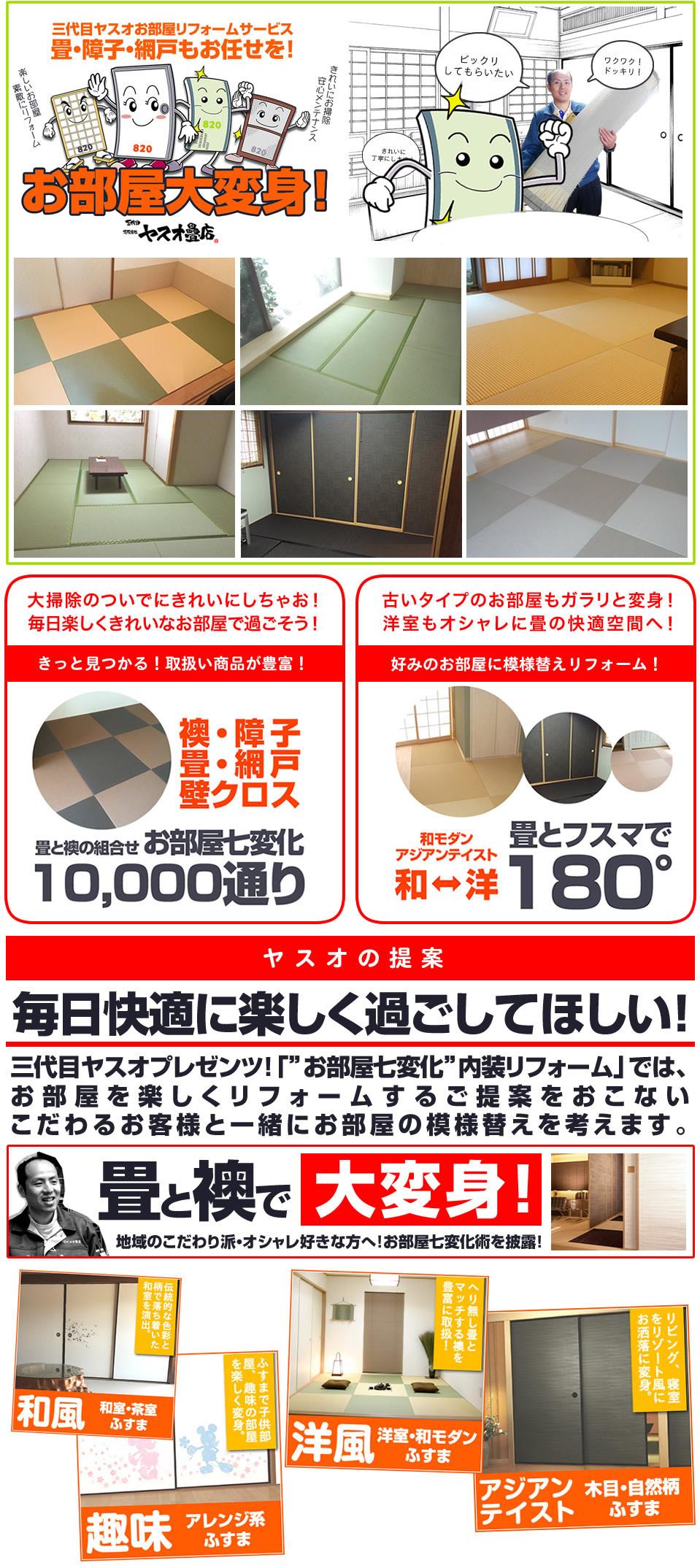 三代目ヤスオtお部屋リフォームサービスについて。大掃除のついでにきれいに。毎日楽しくきれいなお部屋で過ごそう。きっと見つかる、取扱商品が豊富。襖・障子・畳・網戸・壁クロス 畳と襖の組み合わせ10000通り。古いタイプのお部屋もガラリと変身!洋室もオシャレに畳の快適空間へ。好みのお部屋に模様替えリフォーム。和モダン、アジアンテイスト。ヤスオの提案 毎日快適に楽しく過ごしてほしい。三代目ヤスオプレゼンツ「お部屋七変化内装リフォーム」では、お部屋を楽しくリフォームするご提案をおこない、こだわるお客様と一緒にお部屋の模様替えを考えます。畳と襖で大変身!地域のこだわり派・オシャレ好きな方へ!お部屋七変化術を披露。」