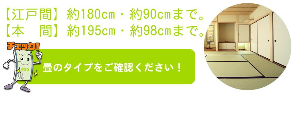畳のタイプをご確認ください。江戸間は、訳180cm×約90cmまでの畳。本間は、約195cm×約98cmまでの畳
