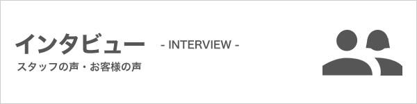 目次 インタビュー スタッフの声・お客様の声